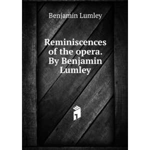 Reminiscences of the opera. By Benjamin Lumley Benjamin Lumley Books